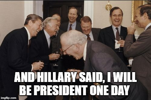 Hillary for President | AND HILLARY SAID, I WILL BE PRESIDENT ONE DAY | image tagged in funny,hillary clinton,president,hillary,politics,political meme | made w/ Imgflip meme maker
