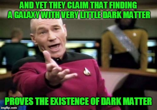 Picard Wtf Meme | AND YET THEY CLAIM THAT FINDING A GALAXY WITH VERY LITTLE DARK MATTER PROVES THE EXISTENCE OF DARK MATTER | image tagged in memes,picard wtf | made w/ Imgflip meme maker