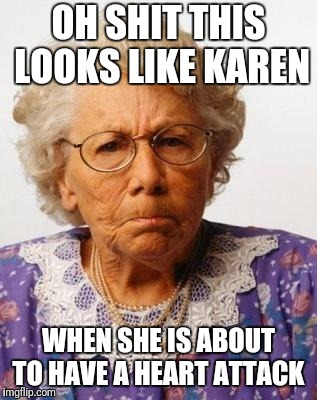 Old Lady | OH SHIT THIS LOOKS LIKE KAREN WHEN SHE IS ABOUT TO HAVE A HEART ATTACK | image tagged in old lady | made w/ Imgflip meme maker