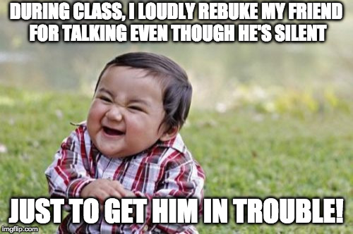 Ever try this one? | DURING CLASS, I LOUDLY REBUKE MY FRIEND FOR TALKING EVEN THOUGH HE'S SILENT JUST TO GET HIM IN TROUBLE! | image tagged in memes,evil toddler,talking in class | made w/ Imgflip meme maker