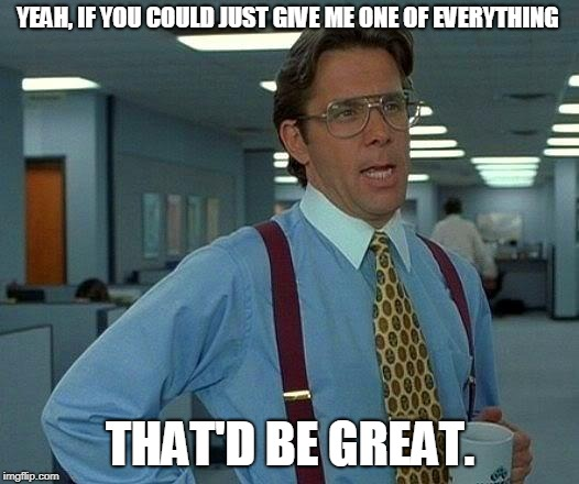 That Would Be Great Meme | YEAH, IF YOU COULD JUST GIVE ME ONE OF EVERYTHING THAT'D BE GREAT. | image tagged in memes,that would be great | made w/ Imgflip meme maker