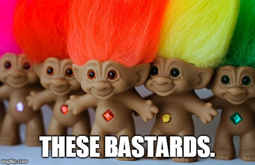 THESE BASTARDS. | image tagged in trolls | made w/ Imgflip meme maker