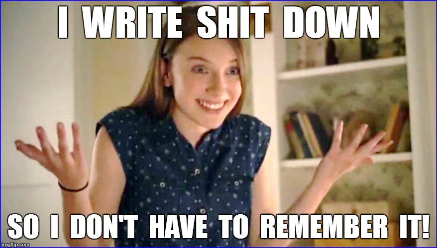 I  WRITE  SHIT  DOWN SO  I  DON'T  HAVE  TO  REMEMBER  IT! | made w/ Imgflip meme maker