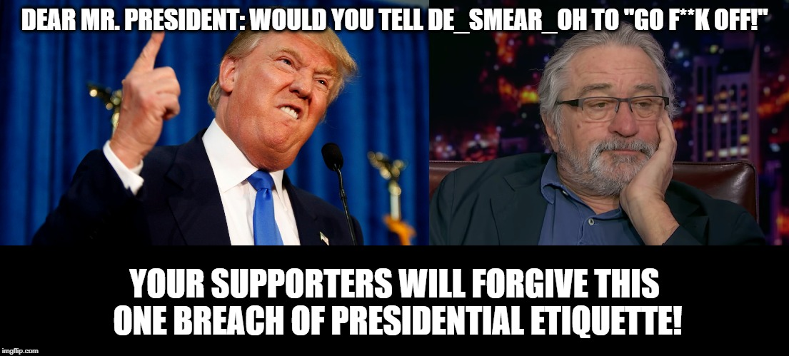 "Tell De_Smear_Oh to go..... | DEAR MR. PRESIDENT: WOULD YOU TELL DE_SMEAR_OH TO ""GO F**K OFF!"" YOUR SUPPORTERS WILL FORGIVE THIS ONE BREACH OF PRESIDENTIAL ETIQUETTE! 