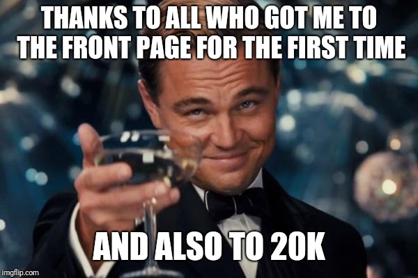 Leonardo Dicaprio Cheers Meme | THANKS TO ALL WHO GOT ME TO THE FRONT PAGE FOR THE FIRST TIME AND ALSO TO 20K | image tagged in memes,leonardo dicaprio cheers | made w/ Imgflip meme maker