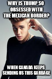 WHY IS TRUMP SO OBSESSED WITH THE MEXICAN BORDER? WHEN CANADA KEEPS SENDING US THIS GARBAGE | image tagged in justin beiber | made w/ Imgflip meme maker