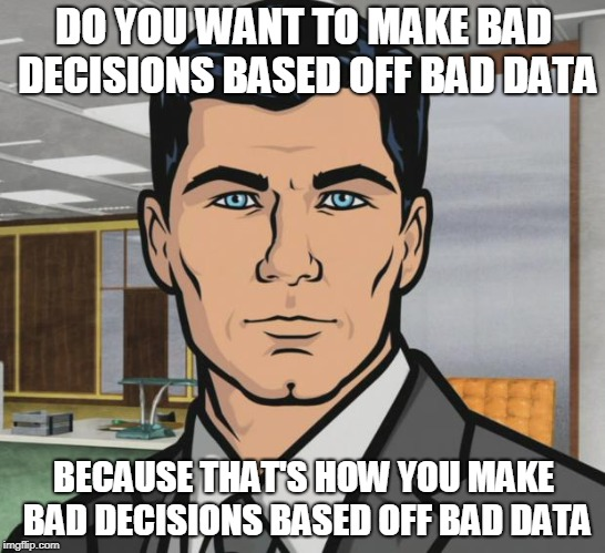 Archer | DO YOU WANT TO MAKE BAD DECISIONS BASED OFF BAD DATA BECAUSE THAT'S HOW YOU MAKE BAD DECISIONS BASED OFF BAD DATA | image tagged in memes,archer,AdviceAnimals | made w/ Imgflip meme maker