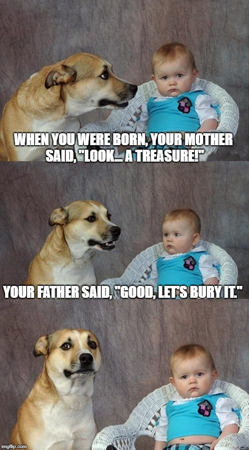 "Origin Story... Revealed | WHEN YOU WERE BORN, YOUR MOTHER SAID, ""LOOK... A TREASURE!"" YOUR FATHER SAID, ""GOOD, LET'S BURY IT."" 