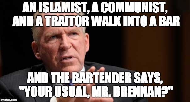 "AN ISLAMIST, A COMMUNIST, AND A TRAITOR WALK INTO A BAR AND THE BARTENDER SAYS, ""YOUR USUAL, MR. BRENNAN?"" 
