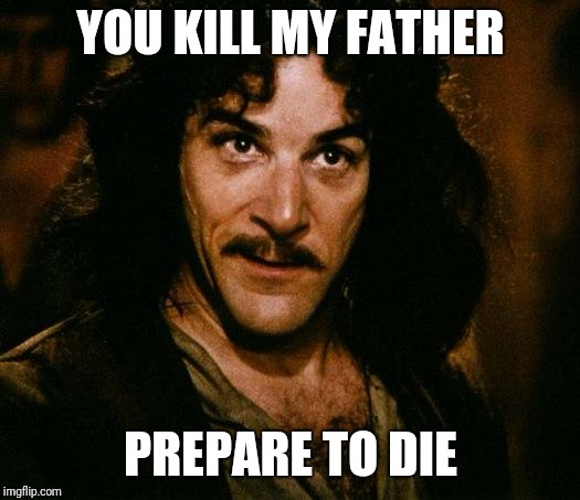 Inigo Montoya Meme | YOU KILL MY FATHER PREPARE TO DIE | image tagged in memes,inigo montoya | made w/ Imgflip meme maker