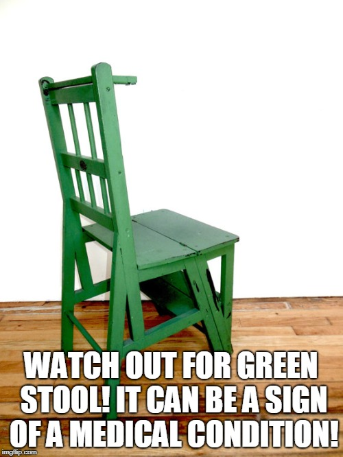bad stool | WATCH OUT FOR GREEN STOOL! IT CAN BE A SIGN OF A MEDICAL CONDITION! | image tagged in bad stool | made w/ Imgflip meme maker