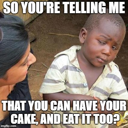 Third World Skeptical Kid Meme | SO YOU'RE TELLING ME THAT YOU CAN HAVE YOUR CAKE, AND EAT IT TOO? | image tagged in memes,third world skeptical kid | made w/ Imgflip meme maker