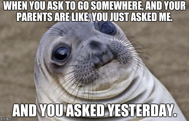 Awkward Moment Sealion Meme | WHEN YOU ASK TO GO SOMEWHERE, AND YOUR PARENTS ARE LIKE, YOU JUST ASKED ME. AND YOU ASKED YESTERDAY. | image tagged in memes,awkward moment sealion | made w/ Imgflip meme maker