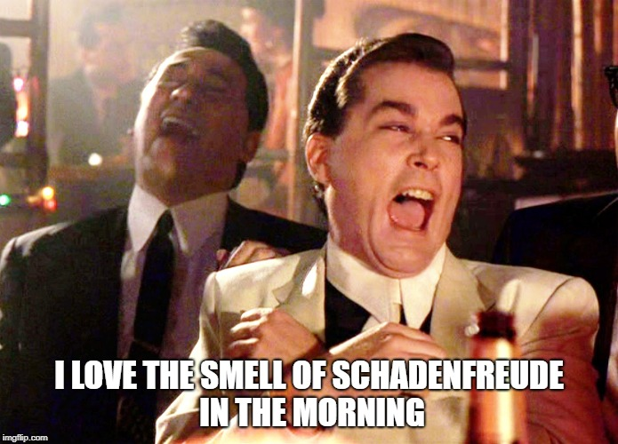 Schadenfreude | I LOVE THE SMELL OF SCHADENFREUDE IN THE MORNING | image tagged in good fellows | made w/ Imgflip meme maker