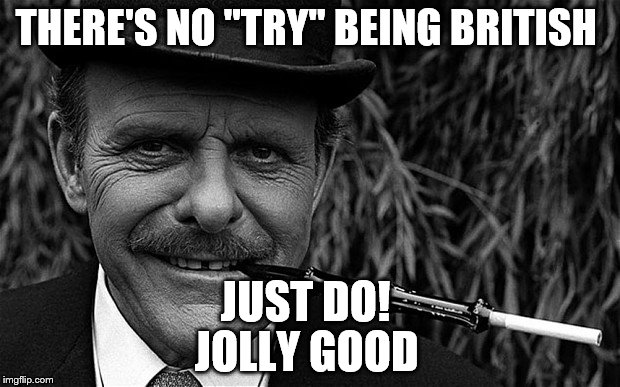 "THERE'S NO ""TRY"" BEING BRITISH JUST DO! JOLLY GOOD 