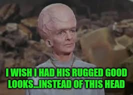 I WISH I HAD HIS RUGGED GOOD LOOKS...INSTEAD OF THIS HEAD | made w/ Imgflip meme maker