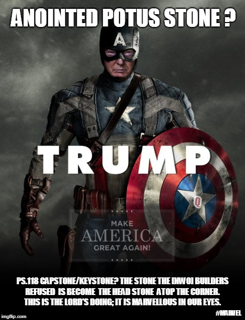 TRUMP: ANOINTED POTUS CAPSTONE? PSALM 118 The Stone the [NWO] builders refused is become the Head Stone ATOP. #MAGA #MARVEL... | PS.118 CAPSTONE/KEYSTONE? THE STONE THE [NWO] BUILDERS REFUSED  IS BECOME  THE HEAD STONE  ATOP THE CORNER.   THIS IS THE LORD'S DOING; IT I | image tagged in captain america,donald j trump,president of the united states,secure the border,build the wall,maga | made w/ Imgflip meme maker