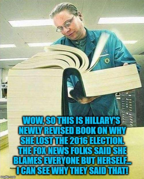 When Hillary's revised book on the 2016 Presidential Election hits the bookstores... | WOW, SO THIS IS HILLARY'S NEWLY REVISED BOOK ON WHY SHE LOST THE 2016 ELECTION. THE FOX NEWS FOLKS SAID SHE BLAMES EVERYONE BUT HERSELF... I | image tagged in big book,political meme,election 2016 aftermath,disappointed hillary,donald trump approves,sad but true | made w/ Imgflip meme maker