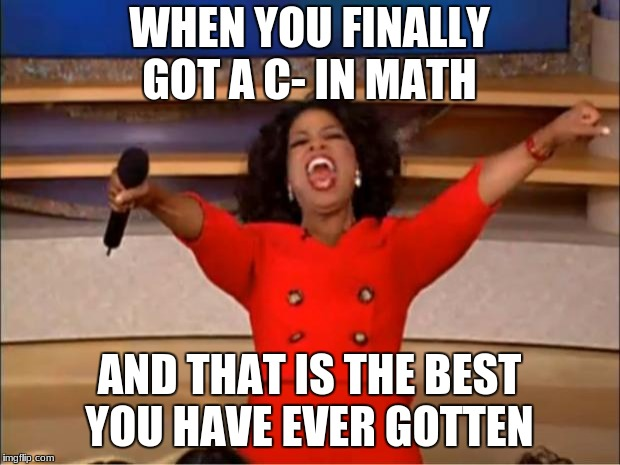 Oprah You Get A Meme | WHEN YOU FINALLY GOT A C- IN MATH AND THAT IS THE BEST YOU HAVE EVER GOTTEN | image tagged in memes,oprah you get a | made w/ Imgflip meme maker