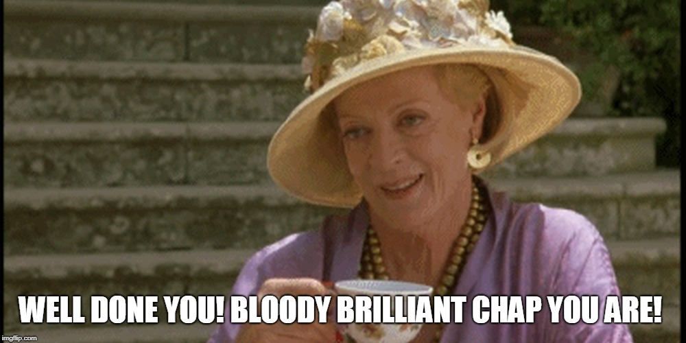 Maggie Smith | WELL DONE YOU! BLOODY BRILLIANT CHAP YOU ARE! | image tagged in maggie smith | made w/ Imgflip meme maker