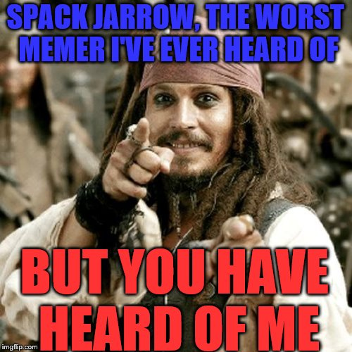 SPACK JARROW, THE WORST MEMER I'VE EVER HEARD OF BUT YOU HAVE HEARD OF ME | made w/ Imgflip meme maker