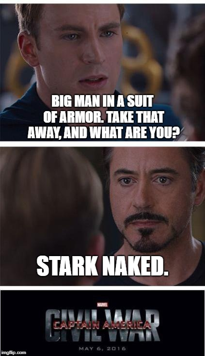 Marvel Civil War 1 | BIG MAN IN A SUIT OF ARMOR. TAKE THAT AWAY, AND WHAT ARE YOU? STARK NAKED. | image tagged in memes,marvel civil war 1,funny | made w/ Imgflip meme maker