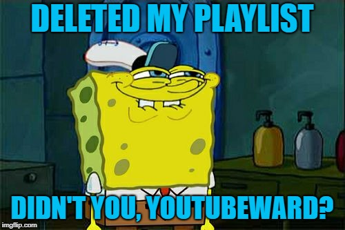 Dont You Squidward Meme | DELETED MY PLAYLIST DIDN'T YOU, YOUTUBEWARD? | image tagged in memes,dont you squidward | made w/ Imgflip meme maker
