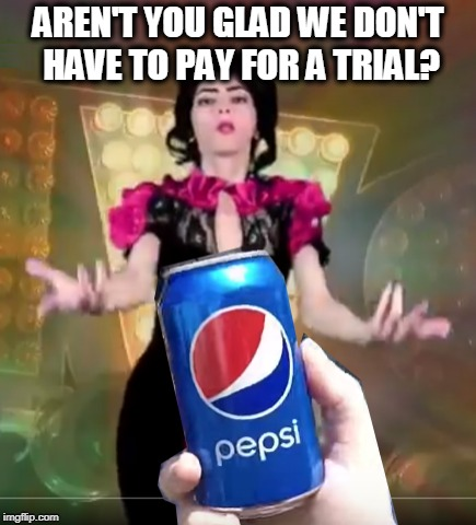 AREN'T YOU GLAD WE DON'T HAVE TO PAY FOR A TRIAL? | image tagged in pepsi,youtube,liberalism is a mental disorder,mental illness,psychopath | made w/ Imgflip meme maker