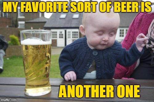 Drunk Baby Meme | MY FAVORITE SORT OF BEER IS ANOTHER ONE | image tagged in memes,drunk baby,beer,favorite,beers | made w/ Imgflip meme maker