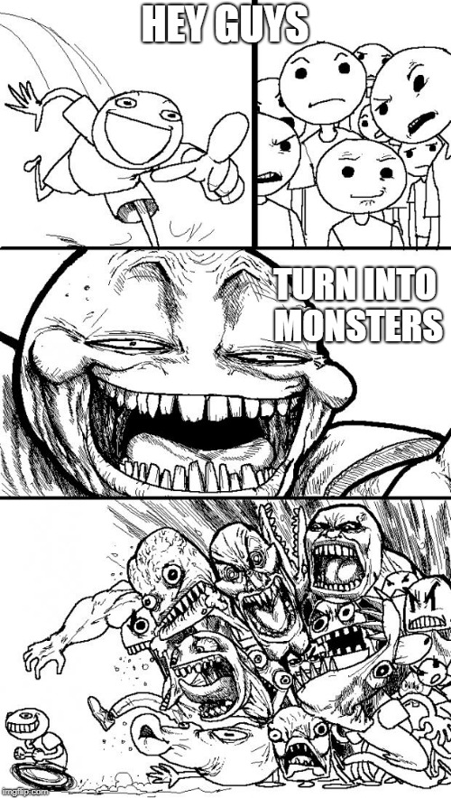 Hey Internet Meme | HEY GUYS TURN INTO MONSTERS | image tagged in memes,hey internet | made w/ Imgflip meme maker