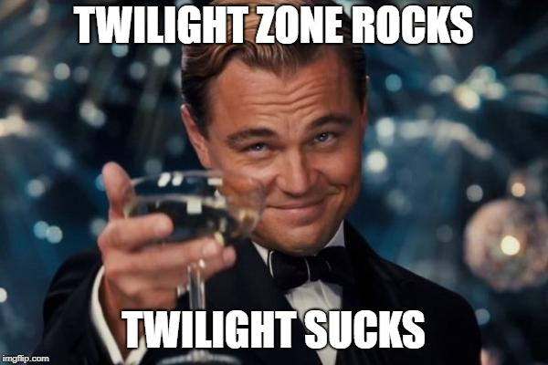 Leonardo Dicaprio Cheers Meme | TWILIGHT ZONE ROCKS TWILIGHT SUCKS | image tagged in memes,leonardo dicaprio cheers | made w/ Imgflip meme maker