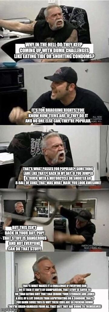 American Chopper Argument Meme | WHY IN THE HELL DO THEY KEEP COMING UP WITH DUMB CHALLENGES LIKE EATING TIDE OR SNORTING CONDOMS? IT'S FOR BRAGGING RIGHTS. YOU KNOW HOW TEE | image tagged in american chopper argument | made w/ Imgflip meme maker