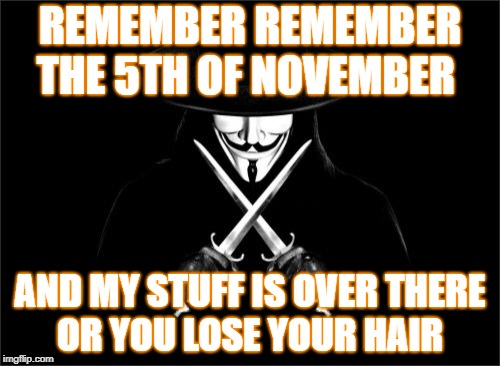 V For Vendetta Meme | REMEMBER REMEMBER THE 5TH OF NOVEMBER AND MY STUFF IS OVER THERE OR YOU LOSE YOUR HAIR | image tagged in memes,v for vendetta | made w/ Imgflip meme maker