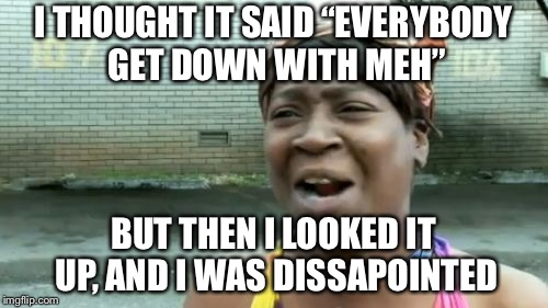 "Aint Nobody Got Time For That Meme | I THOUGHT IT SAID ""EVERYBODY GET DOWN WITH MEH"" BUT THEN I LOOKED IT UP, AND I WAS DISSAPOINTED 