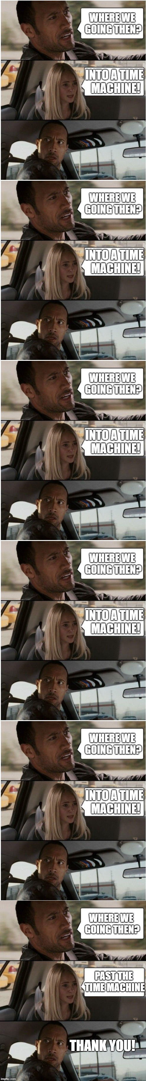 TheRockDriving.exe has stopped responding | WHERE WE GOING THEN? PAST THE TIME MACHINE THANK YOU! | image tagged in the rock driving,memes,thisdoeshaveanend,long,other,confusing | made w/ Imgflip meme maker
