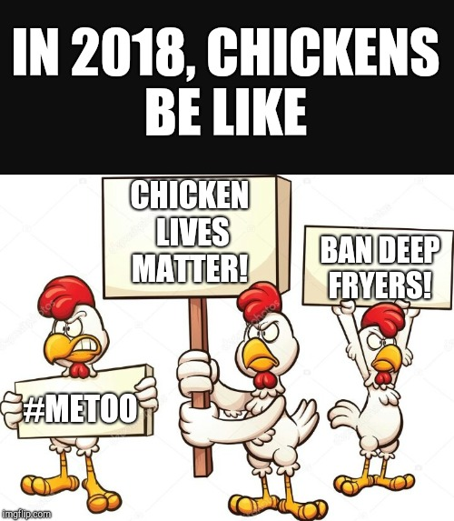 Chicken Week, April 2-8, a JBmemegeek and giveuahint event!  | IN 2018, CHICKENS BE LIKE CHICKEN LIVES MATTER! #METOO BAN DEEP FRYERS! | image tagged in jbmemegeek,giveuahint,chicken week,memes,chickens | made w/ Imgflip meme maker