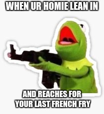 WHEN UR HOMIE LEAN IN AND REACHES FOR YOUR LAST FRENCH FRY | image tagged in angry kermit | made w/ Imgflip meme maker