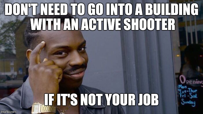 Roll Safe Think About It Meme | DON'T NEED TO GO INTO A BUILDING WITH AN ACTIVE SHOOTER IF IT'S NOT YOUR JOB | image tagged in memes,roll safe think about it | made w/ Imgflip meme maker