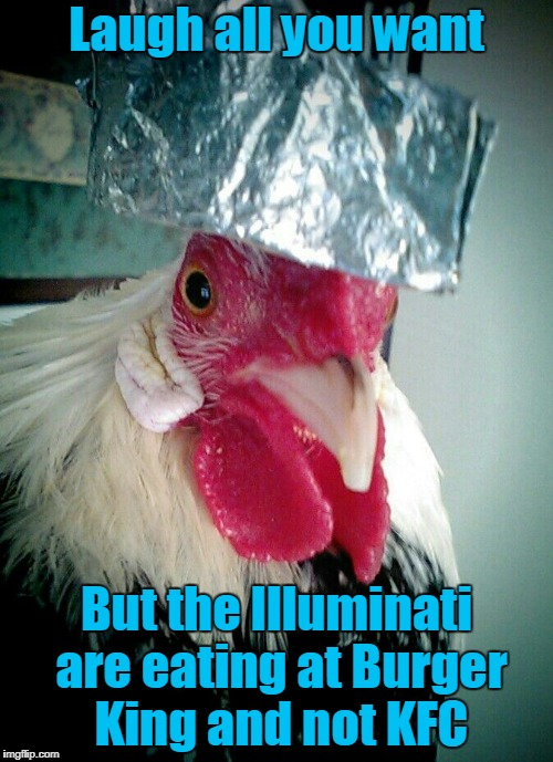 while the Bohemian Grove types order delivery pizza (Chicken Week, April 2nd-8th, a JBmemegeek & giveuahint conspiracy) | Laugh all you want But the Illuminati are eating at Burger King and not KFC | image tagged in memes,chicken week,chicken,tinfoil hat,conspiracy,illuminati | made w/ Imgflip meme maker
