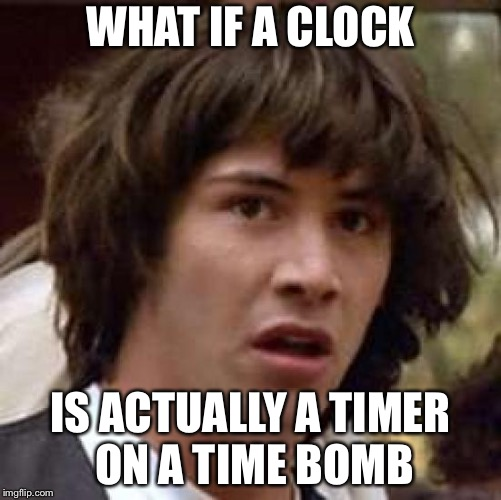 Conspiracy Keanu Meme | WHAT IF A CLOCK IS ACTUALLY A TIMER ON A TIME BOMB | image tagged in memes,conspiracy keanu | made w/ Imgflip meme maker