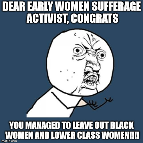 Y U No Meme | DEAR EARLY WOMEN SUFFERAGE ACTIVIST, CONGRATS YOU MANAGED TO LEAVE OUT BLACK WOMEN AND LOWER CLASS WOMEN!!!! | image tagged in memes,y u no | made w/ Imgflip meme maker