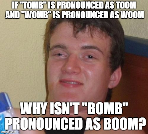 "10 Guy Meme | IF ""TOMB"" IS PRONOUNCED AS TOOM AND ""WOMB"" IS PRONOUNCED AS WOOM WHY ISN'T ""BOMB"" PRONOUNCED AS BOOM? 