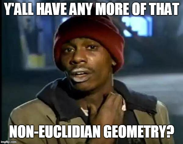 Y'all Got Any More Of That Meme | Y'ALL HAVE ANY MORE OF THAT NON-EUCLIDIAN GEOMETRY? | image tagged in memes,y'all got any more of that | made w/ Imgflip meme maker