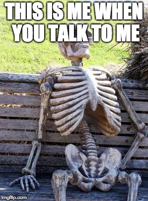 Waiting Skeleton Meme | THIS IS ME WHEN YOU TALK TO ME | image tagged in memes,waiting skeleton | made w/ Imgflip meme maker