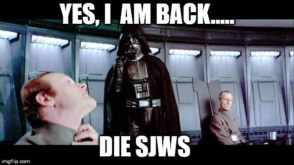 Darth Vader | YES, I  AM BACK..... DIE SJWS | image tagged in darth vader | made w/ Imgflip meme maker