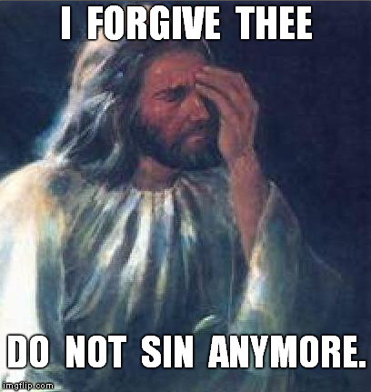 I  FORGIVE  THEE DO  NOT  SIN  ANYMORE. | made w/ Imgflip meme maker