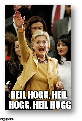 HEIL HOGG, HEIL HOGG, HEIL HOGG | image tagged in clinton hillary hitler | made w/ Imgflip meme maker