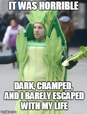 IT WAS HORRIBLE DARK, CRAMPED, AND I BARELY ESCAPED WITH MY LIFE | made w/ Imgflip meme maker