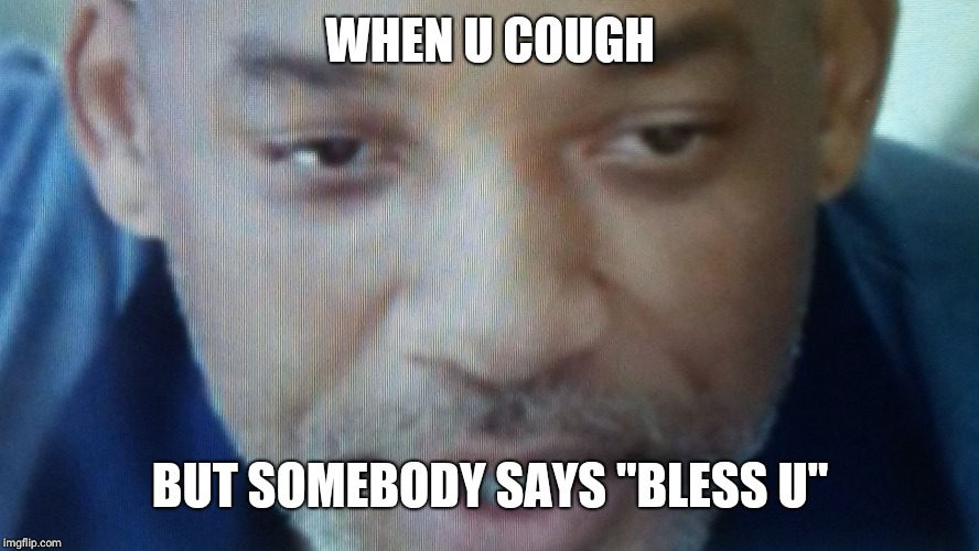 "WHEN U COUGH BUT SOMEBODY SAYS ""BLESS U"" 