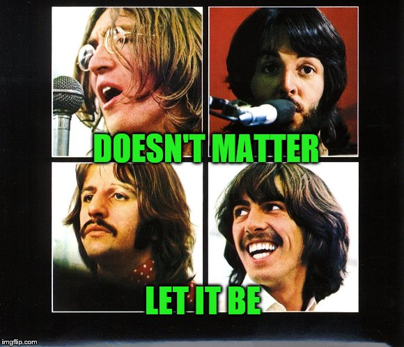 DOESN'T MATTER LET IT BE | made w/ Imgflip meme maker